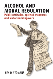 Alcohol and Moral Regulation : Public Attitudes, Spirited Measures and Victorian Hangovers, Hardback Book