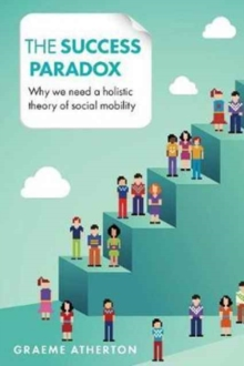 The success paradox : Why we need a holistic theory of social mobility, Paperback / softback Book