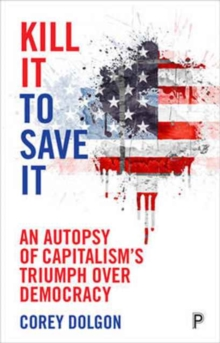 Kill it to Save it : An Autopsy of Capitalism's Triumph Over Democracy, Hardback Book