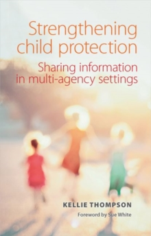 Strengthening Child Protection : Sharing Information in Multi-Agency Settings, Paperback Book