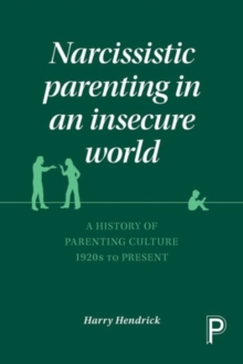 Narcissistic Parenting in an Insecure World : A History of Parenting Culture 1920s to Present, Paperback Book