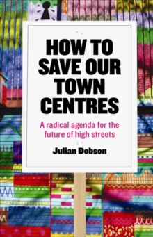 How to save our town centres : A radical agenda for the future of high streets, Paperback Book