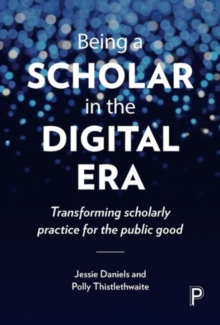Being a Scholar in the Digital Era : Transforming Scholarly Practice for the Public Good, Paperback Book