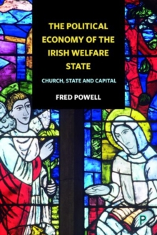 The political economy of the Irish welfare state : Church, state and capital, Hardback Book