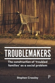 Troublemakers : The construction of `troubled families' as a social problem, Paperback Book