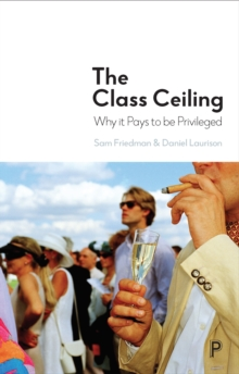 The class ceiling : Why it pays to be privileged, Hardback Book