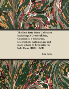 The Erik Satie Piano Collection Including: 3 Gymnopedies, Gnossienes, 3 Nocturnes, Descriptions Automatique and Many Others by Erik Satie for Solo Pia, EPUB eBook