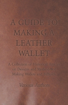 A Guide to Making a Leather Wallet - A Collection of Historical Articles on Designs and Methods for Making Wallets and Billfolds, EPUB eBook