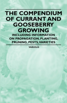The Compendium of Currant and Gooseberry Growing - Including Information on Propagation, Planting, Pruning, Pests, Varieties, EPUB eBook