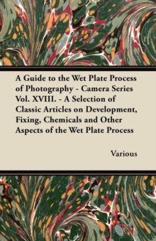 A Guide to the Wet Plate Process of Photography - Camera Series Vol. XVIII. - A Selection of Classic Articles on Development, Fixing, Chemicals and, EPUB eBook