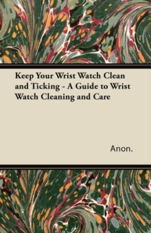 Keep Your Wrist Watch Clean and Ticking - A Guide to Wrist Watch Cleaning and Care, EPUB eBook