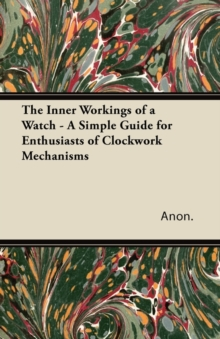 The Inner Workings of a Watch - A Simple Guide for Enthusiasts of Clockwork Mechanisms, EPUB eBook