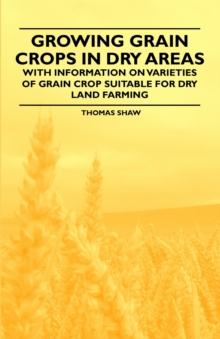 Growing Grain Crops in Dry Areas - With Information on Varieties of Grain Crop Suitable for Dry Land Farming, EPUB eBook