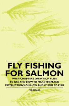 Fly Fishing for Salmon - With Chapters on: Which Flies to Use and How to Make Them and Instructions on How and Where to Fish, EPUB eBook