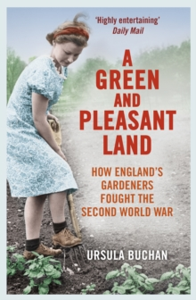 A Green and Pleasant Land : How England s Gardeners Fought the Second World War, EPUB eBook