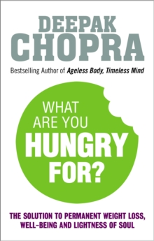What Are You Hungry For? : The Chopra Solution to Permanent Weight Loss, Well-Being and Lightness of Soul, EPUB eBook