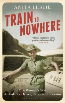 Train to Nowhere : One Woman's World War II, Ambulance Driver, Reporter, Liberator, Hardback Book
