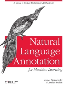 Natural Language Annotation for Machine Learning : A Guide to Corpus-Building for Applications, Paperback Book
