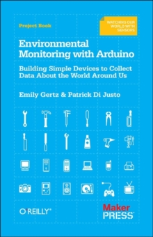 Environmental Monitoring with Arduino : Building Simple Devices to Collect Data About the World Around Us, Paperback Book