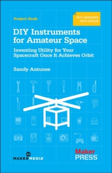 DIY Instruments for Amateur Space : Inventing Utility for Your Spacecraft Once it Achieves Orbit, Paperback Book