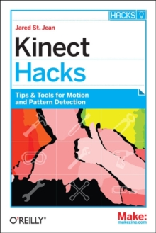 Kinect Hacks : Creative Coding Techniques for Motion and Pattern Detection, Paperback Book