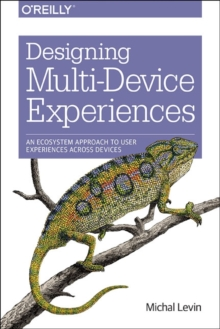 Designing Multi-Device Experiences : An Ecosystem Approach to Creating User Experiences Across Devices, Paperback / softback Book