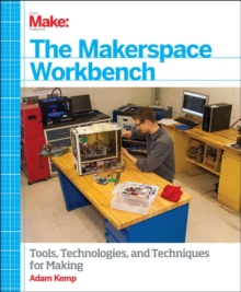 Make - The Makerspace Workbench : Tools, Technologies and Techniques for Making, Paperback Book