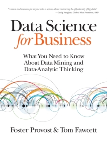 Data Science for Business : What You Need to Know About Data Mining and Data-Analytic Thinking, Paperback Book