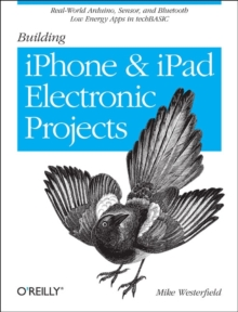 Building IPhone and IPad Electronic Projects : Real-World Arduino, Sensor, and Bluetooth Low Energy Apps in Techbasic, Paperback / softback Book