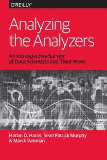 Analyzing the Analyzers : An Introspective Survey of Data Scientists and Their Work, Paperback / softback Book