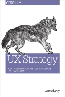 UX Strategy : How to Devise Innovative Digital Products That People Want, Paperback / softback Book