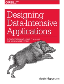 Designing Data-Intensive Applications : The Big Ideas Behind Reliable, Scalable, and Maintainable Systems, Paperback Book