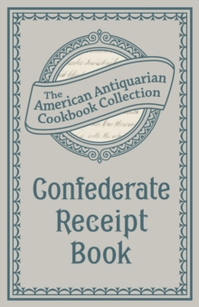 Confederate Receipt Book : A Compilation of Over One Hundred Receipts, Adapted to the Times, EPUB eBook