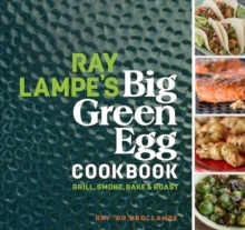 Ray Lampe's Big Green Egg Cookbook : Grill, Smoke, Bake & Roast, Hardback Book
