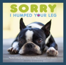 Sorry I Humped Your Leg : (and Other Letters from Dogs Who Love Too Much), Paperback Book
