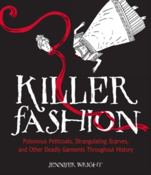 Killer Fashion : Poisonous Petticoats, Strangulating Scarves, and Other Deadly Garments Throughout History, Hardback Book