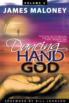 The Dancing Hand of God Volume 2 : Unveiling the Fullness of God Through Apostolic Signs, Wonders, and Miracles, Paperback Book