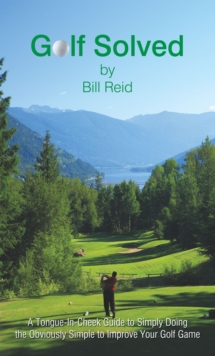 Golf Solved : A Tongue-In-Cheek Guide to Simply Doing the Obviously Simple to Improve Your Golf Game, EPUB eBook
