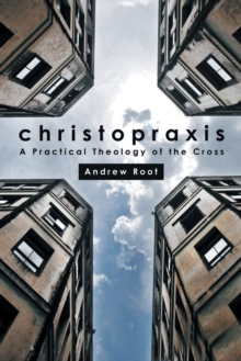 Christopraxis : A practical theology of the cross, Paperback / softback Book