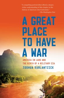 A Great Place to Have a War : America in Laos and the Birth of a Military CIA, Paperback Book