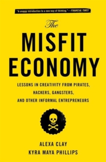 The Misfit Economy : Lessons in Creativity from Pirates, Hackers, Gangsters and Other Informal Entrepreneurs, Paperback / softback Book