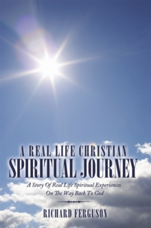A Real Life Christian Spiritual Journey : A Story of Real Life Spiritual Experiences on the Way Back to God, EPUB eBook