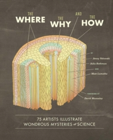 Where, the Why, and the How : 75 Artists Illustrate Wondrous Mysteries of Science : 75 Artists Illustrate Wondrous Mysteries of Science, Hardback Book