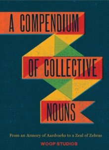 Compendium of Collective Nouns : From an Armory of Aardvarks to a Zeal of Zebras, Hardback Book