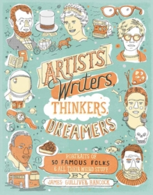 Artists, Writers, Thinkers, Dreamers : Portraits of Fifty Famous Folks and All Their Weird Stuff, Paperback Book