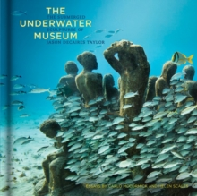 Underwater Museum : The Submerged Sculptures of Jason DeCaires Taylor, Hardback Book