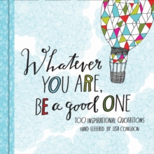 Whatever You Are, Be a Good One : 100 Inspirational Quotations Hand-Lettered by Lisa Congdon, Hardback Book