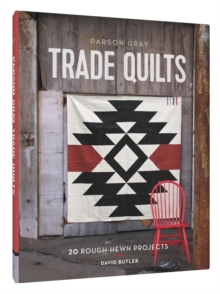 Parson Gray Trade Quilts : 20 Rough-Hewn Projects, Hardback Book