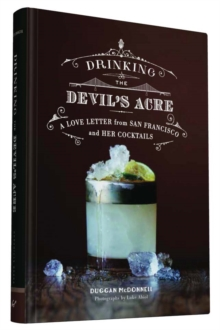 Drinking the Devil's Acre : A Love Letter from San Francisco and Her Cocktails, Hardback Book