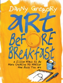 Art Before Breakfast : A Zillion Ways to be More Creative No Matter How Busy You Are, Paperback / softback Book
